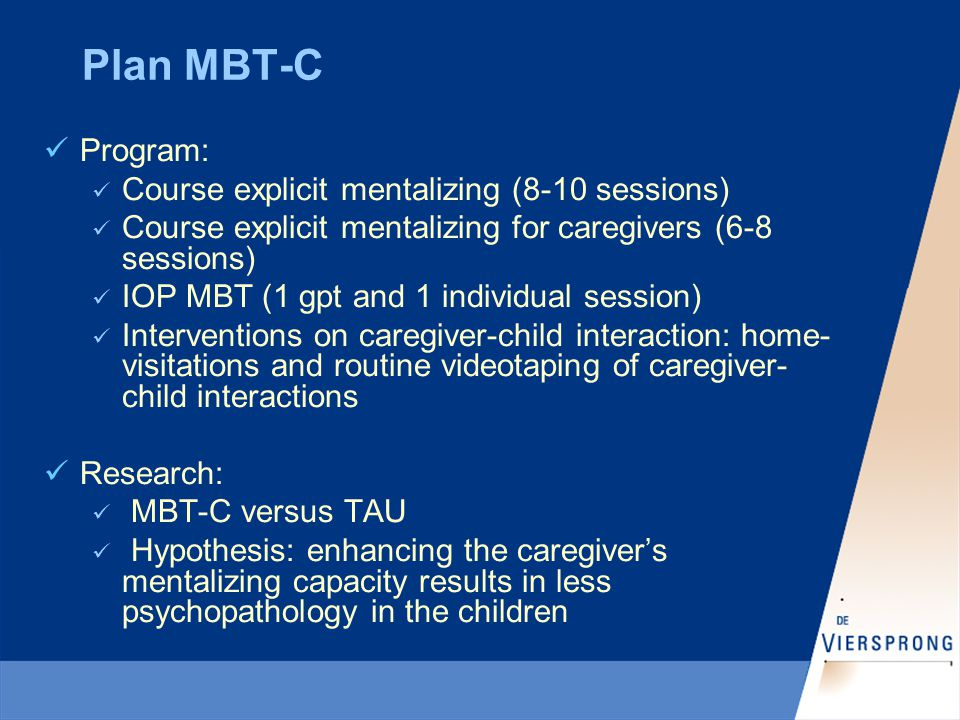 Plan MBT-C Program: Course explicit mentalizing (8-10 sessions) Course explicit mentalizing for caregivers (6-8 sessions) IOP MBT (1 gpt and 1 individual session) Interventions on caregiver-child interaction: home- visitations and routine videotaping of caregiver- child interactions Research: MBT-C versus TAU Hypothesis: enhancing the caregiver's mentalizing capacity results in less psychopathology in the children