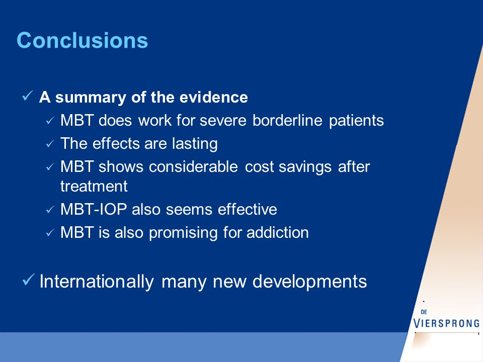 Conclusions A summary of the evidence MBT does work for severe borderline patients The effects are lasting MBT shows considerable cost savings after treatment MBT-IOP also seems effective MBT is also promising for addiction Internationally many new developments