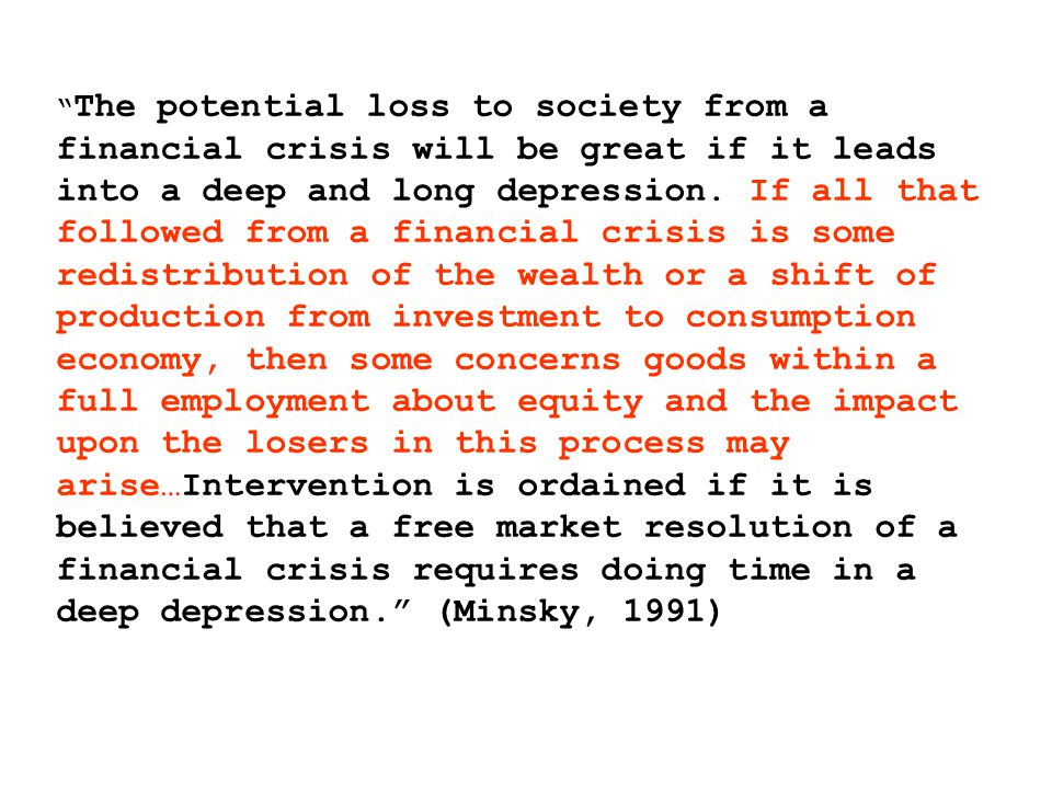 The potential loss to society from a financial crisis will be great if it leads into a deep and long depression.