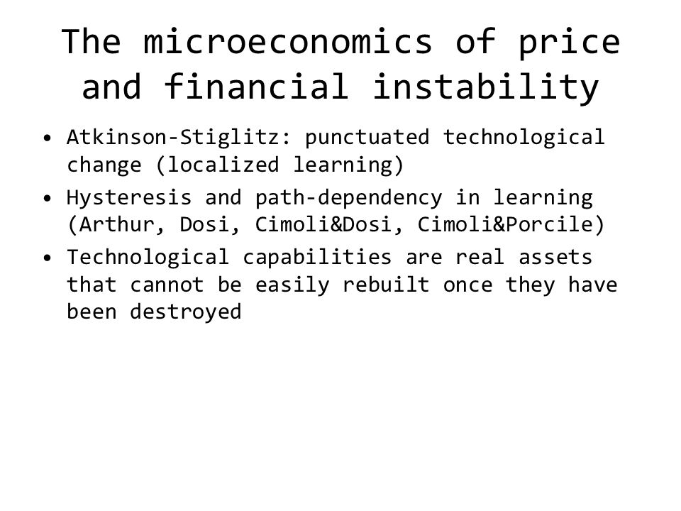 The microeconomics of price and financial instability Atkinson-Stiglitz: punctuated technological change (localized learning) Hysteresis and path-dependency in learning (Arthur, Dosi, Cimoli&Dosi, Cimoli&Porcile) Technological capabilities are real assets that cannot be easily rebuilt once they have been destroyed