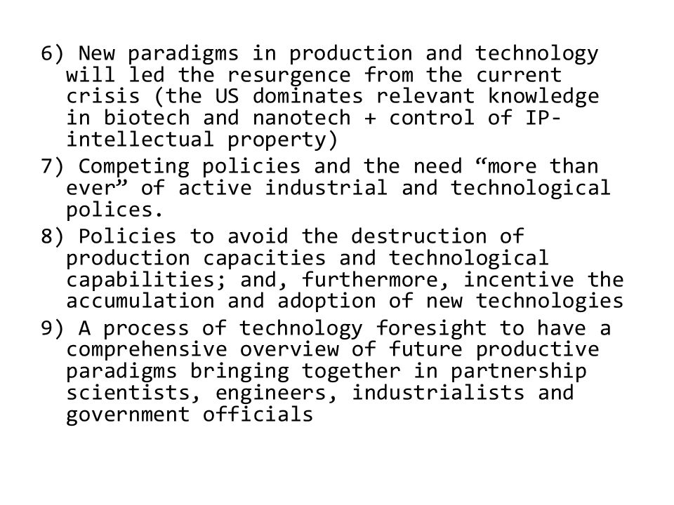 6) New paradigms in production and technology will led the resurgence from the current crisis (the US dominates relevant knowledge in biotech and nanotech + control of IP- intellectual property) 7) Competing policies and the need more than ever of active industrial and technological polices.