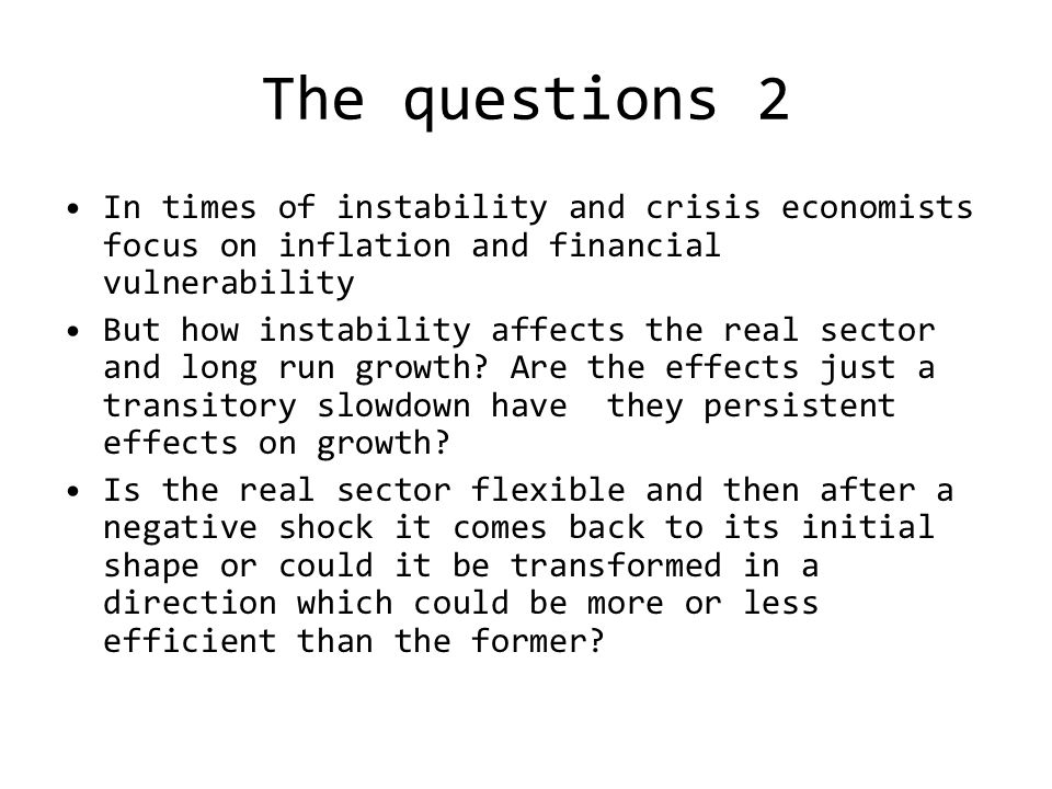 The questions 2 In times of instability and crisis economists focus on inflation and financial vulnerability But how instability affects the real sector and long run growth.