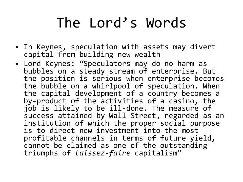 The Lord's Words In Keynes, speculation with assets may divert capital from building new wealth Lord Keynes: Speculators may do no harm as bubbles on a steady stream of enterprise.