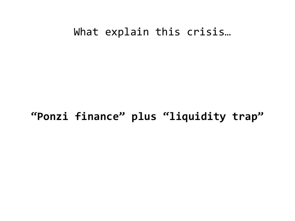 What explain this crisis… Ponzi finance plus liquidity trap