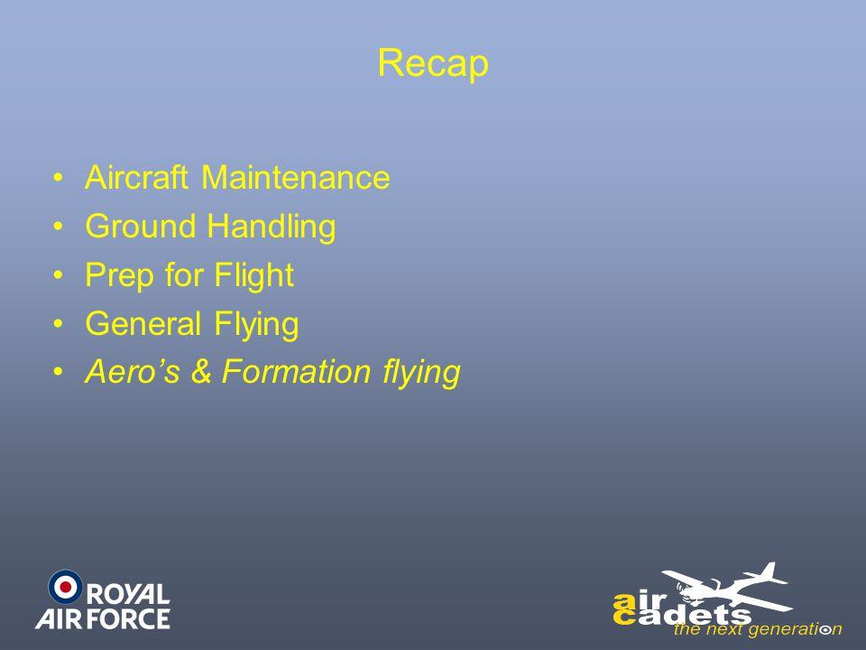 Recap Aircraft Maintenance Ground Handling Prep for Flight General Flying Aero's & Formation flying