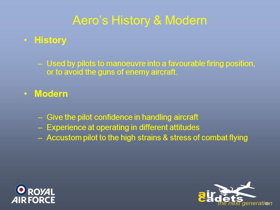 Aero's History & Modern History –Used by pilots to manoeuvre into a favourable firing position, or to avoid the guns of enemy aircraft. Modern –Give t
