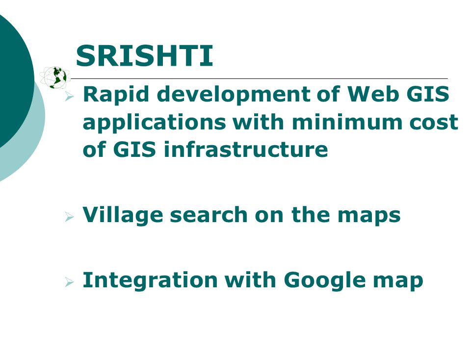  Rapid development of Web GIS applications with minimum cost of GIS infrastructure  Village search on the maps  Integration with Google map SRISHTI