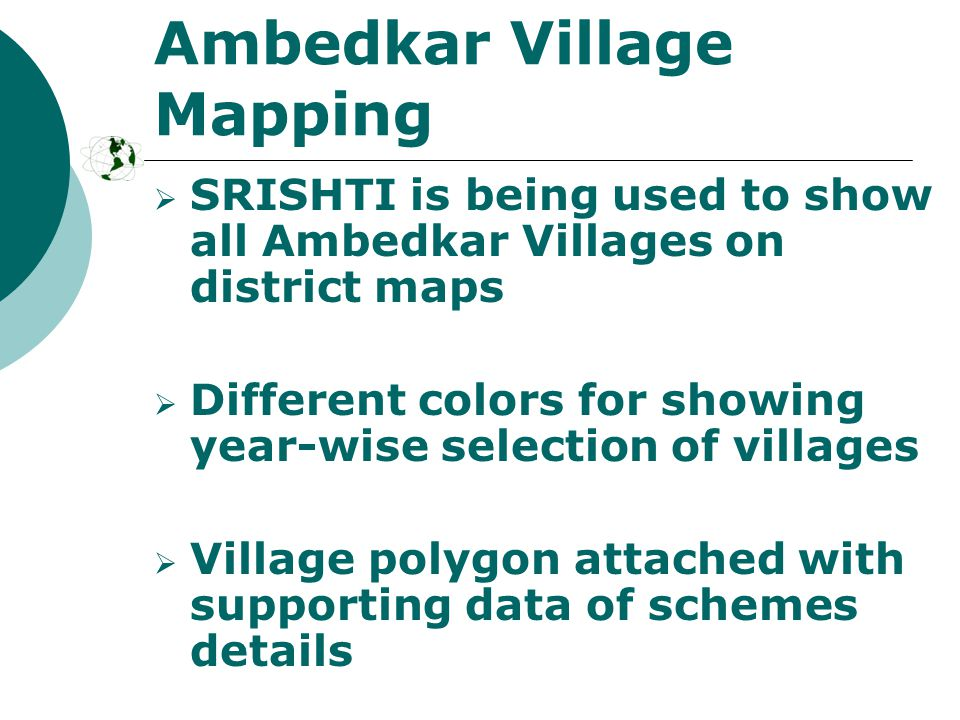 Ambedkar Village Mapping  SRISHTI is being used to show all Ambedkar Villages on district maps  Different colors for showing year-wise selection of villages  Village polygon attached with supporting data of schemes details