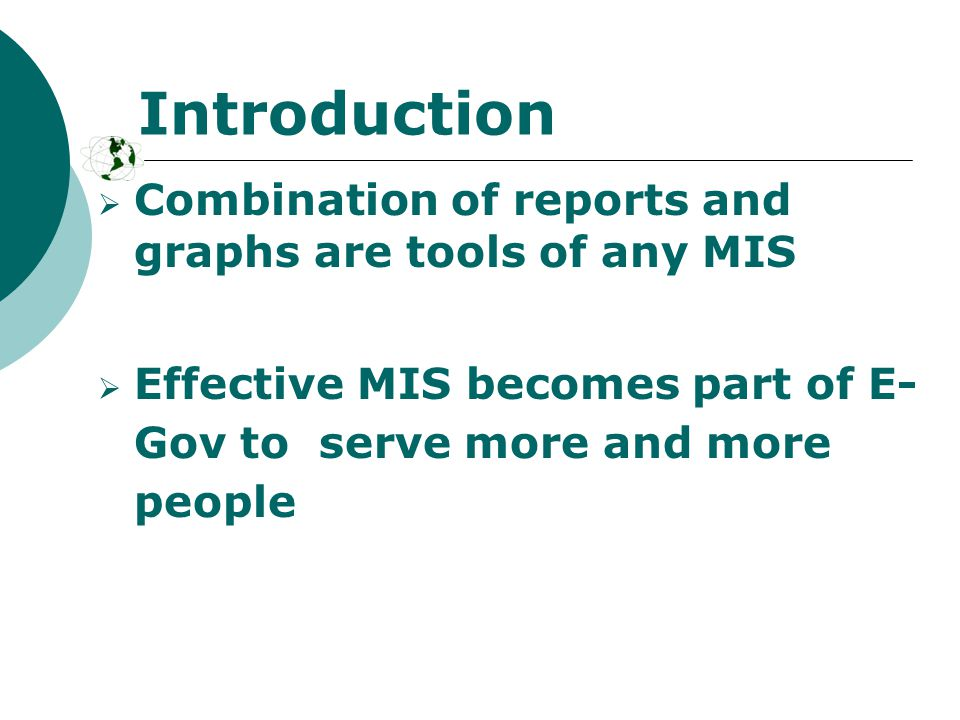  Combination of reports and graphs are tools of any MIS  Effective MIS becomes part of E- Gov to serve more and more people Introduction