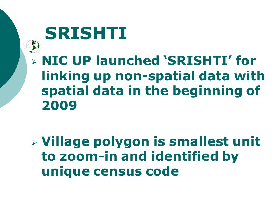 SRISHTI  NIC UP launched 'SRISHTI' for linking up non-spatial data with spatial data in the beginning of 2009  Village polygon is smallest unit to zoom-in and identified by unique census code