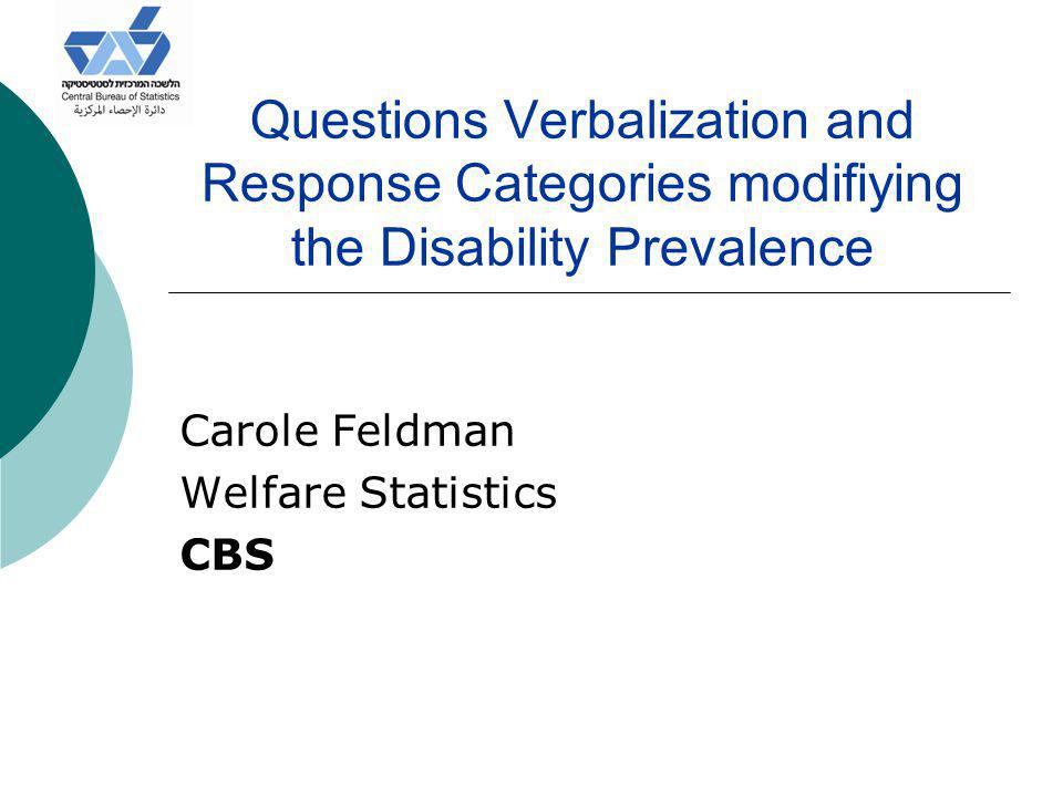 Questions Verbalization and Response Categories modifiying the Disability Prevalence Carole Feldman Welfare Statistics CBS