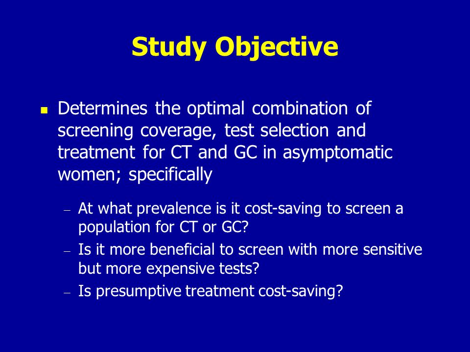 Study Objective Determines the optimal combination of screening coverage, test selection and treatment for CT and GC in asymptomatic women; specifical