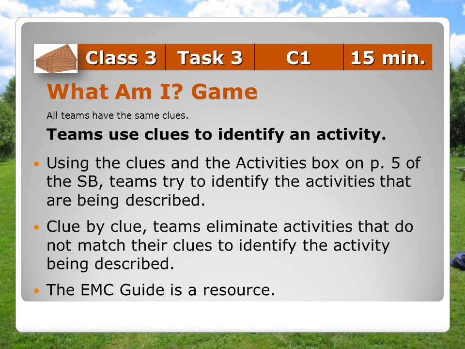What Am I? Game All teams have the same clues. Teams use clues to identify an activity. Using the clues and the Activities box on p. 5 of the SB, team