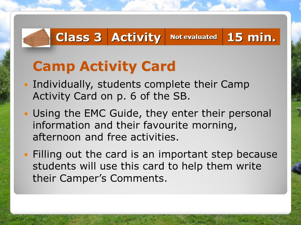 Camp Activity Card Individually, students complete their Camp Activity Card on p. 6 of the SB. Using the EMC Guide, they enter their personal informat