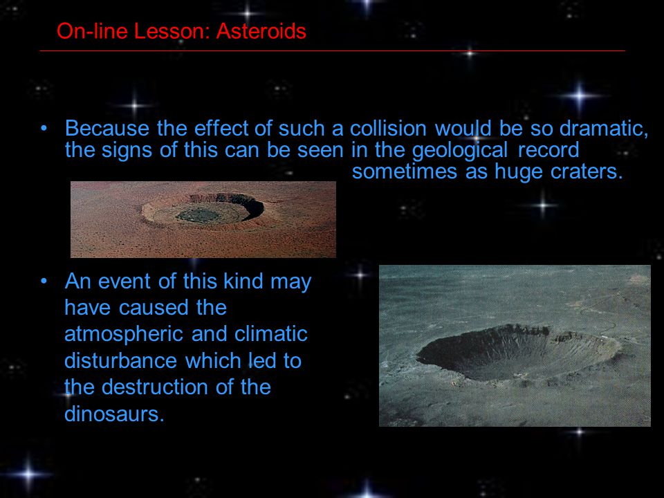 Because the effect of such a collision would be so dramatic, the signs of this can be seen in the geological record sometimes as huge craters. An even