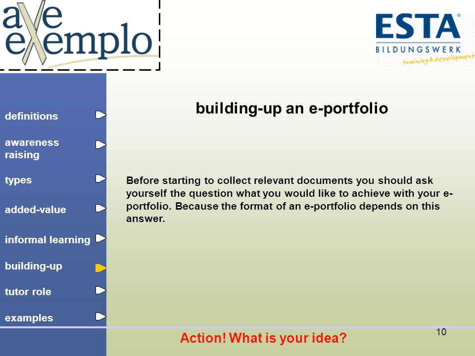 definitions types added-value tutor role building-up informal learning awareness raising examples 10 building-up an e-portfolio Before starting to collect relevant documents you should ask yourself the question what you would like to achieve with your e- portfolio.