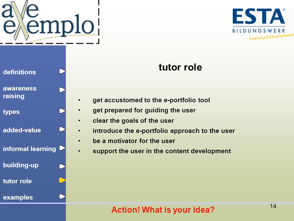 definitions types added-value tutor role building-up informal learning awareness raising examples 14 tutor role get accustomed to the e-portfolio tool get prepared for guiding the user clear the goals of the user introduce the e-portfolio approach to the user be a motivator for the user support the user in the content development Action.