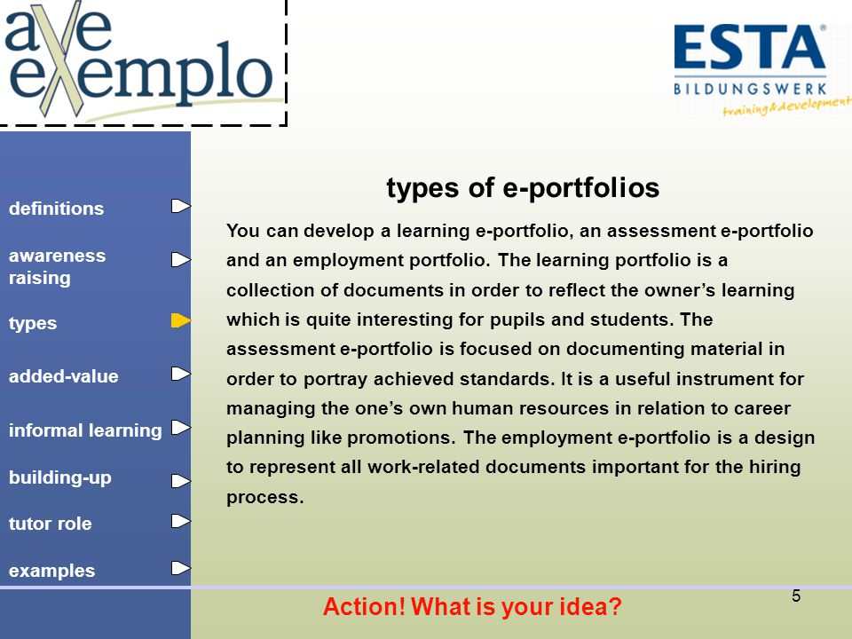 definitions types added-value tutor role building-up informal learning awareness raising examples 5 types of e-portfolios You can develop a learning e-portfolio, an assessment e-portfolio and an employment portfolio.
