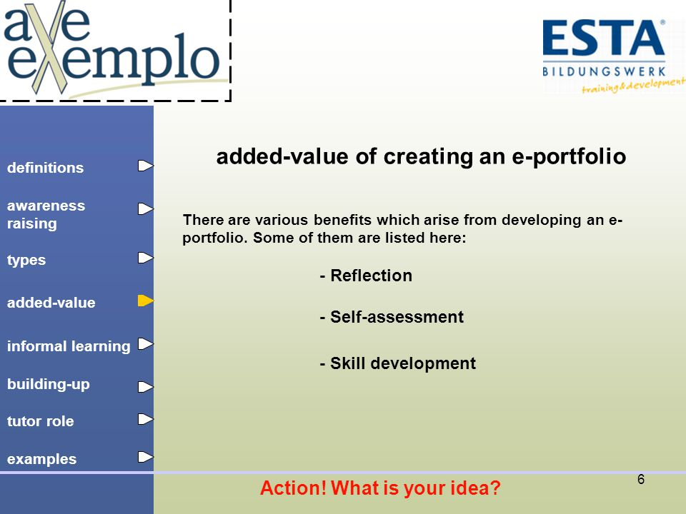 definitions types added-value tutor role building-up informal learning awareness raising examples 7 added-value of creating an e-portfolio Reflection: Choosing adequate pieces to put into an e-portfolio is connected with self-reflection.