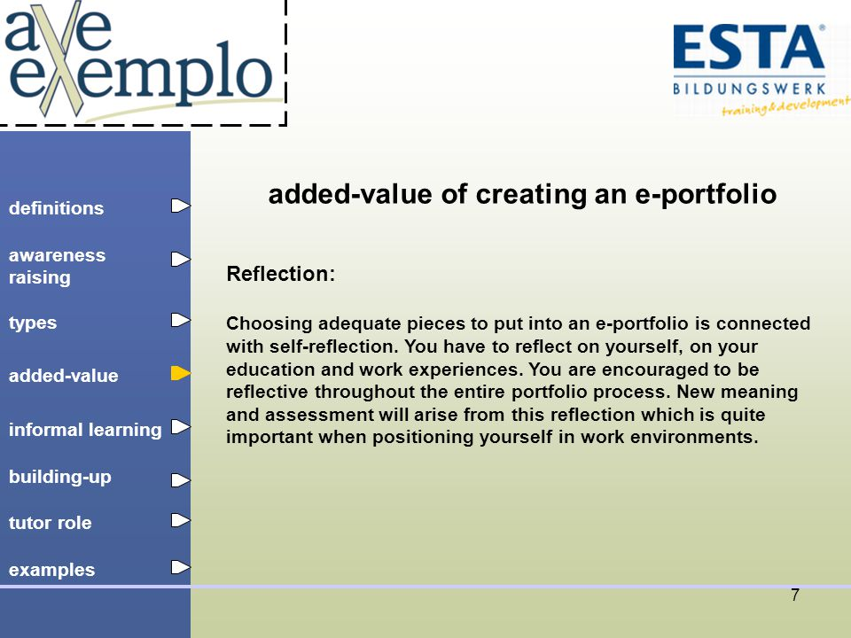 definitions types added-value tutor role building-up informal learning awareness raising examples 8 added-value of creating an e-portfolio Self-assessment: The creator of an e-portfolio is constantly forced to revisit and refine the material which documents the own competences and experiences.