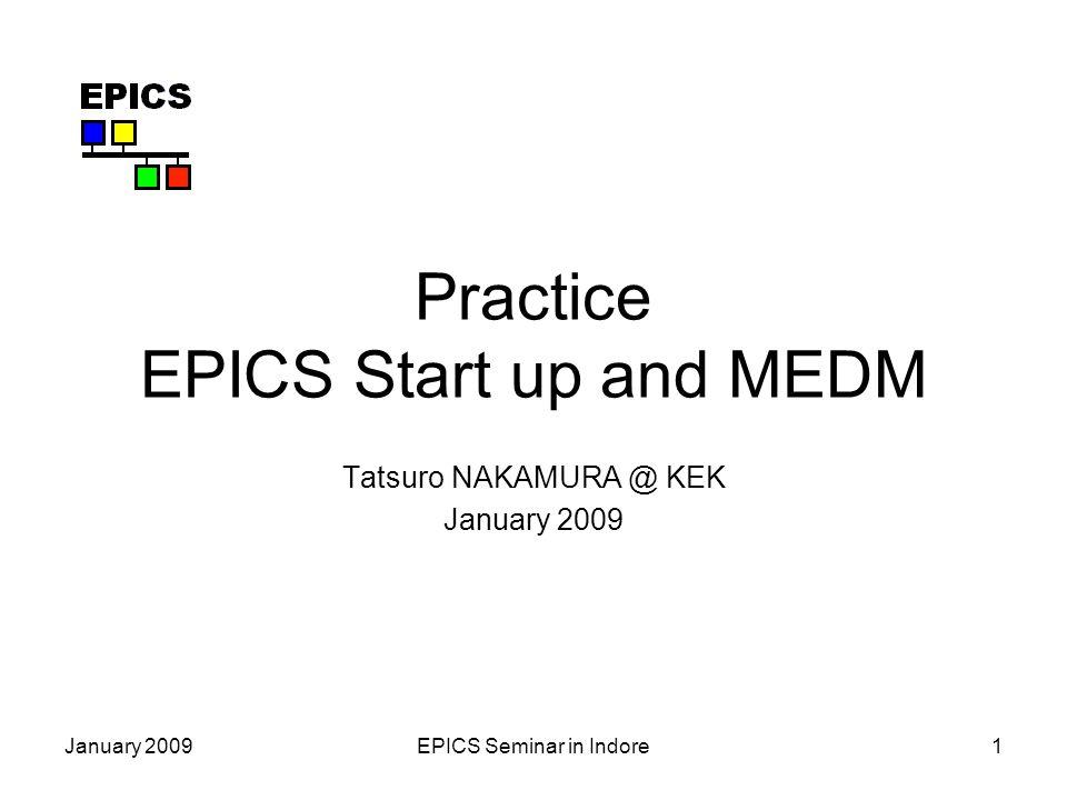 January 2009EPICS Seminar in Indore1 Practice EPICS Start up and MEDM Tatsuro NAKAMURA @ KEK January 2009