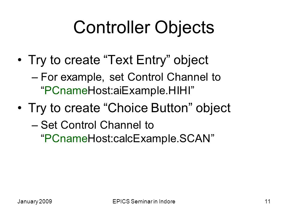 January 2009EPICS Seminar in Indore11 Controller Objects Try to create Text Entry object –For example, set Control Channel to PCnameHost:aiExample.HIHI Try to create Choice Button object –Set Control Channel to PCnameHost:calcExample.SCAN
