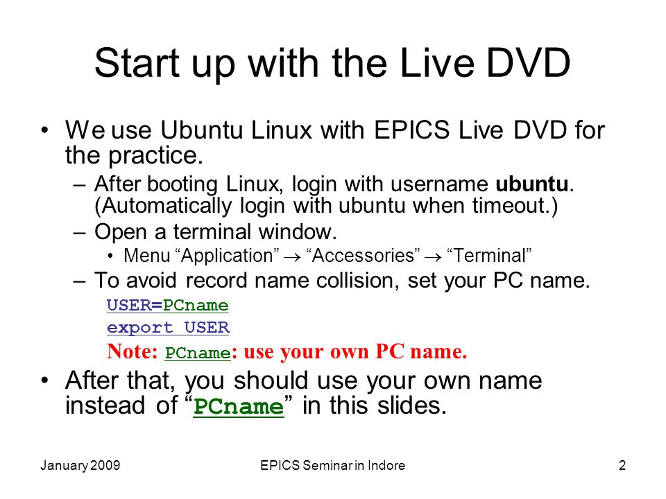 EPICS Seminar in Indore2 Start up with the Live DVD We use Ubuntu Linux with EPICS Live DVD for the practice.