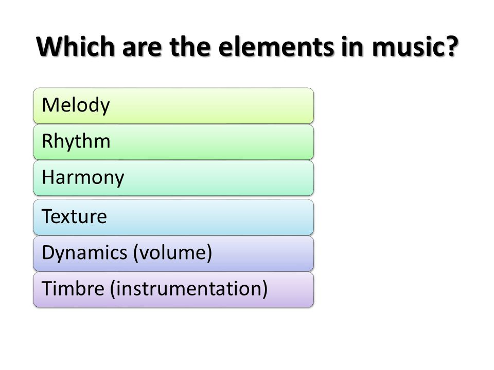 Which are the elements in music? MelodyRhythmHarmonyTextureDynamics (volume)Timbre (instrumentation)
