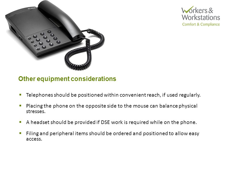 Other equipment considerations  Telephones should be positioned within convenient reach, if used regularly.  Placing the phone on the opposite side