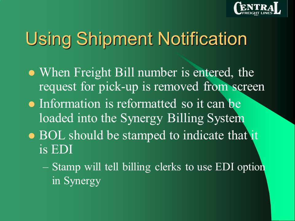 Using Shipment Notification When Freight Bill number is entered, the request for pick-up is removed from screen Information is reformatted so it can be loaded into the Synergy Billing System BOL should be stamped to indicate that it is EDI –Stamp will tell billing clerks to use EDI option in Synergy