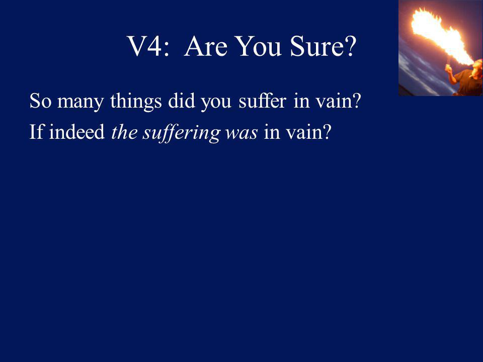 V4: Are You Sure So many things did you suffer in vain If indeed the suffering was in vain
