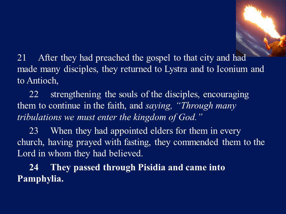 21 After they had preached the gospel to that city and had made many disciples, they returned to Lystra and to Iconium and to Antioch, 22 strengthening the souls of the disciples, encouraging them to continue in the faith, and saying, Through many tribulations we must enter the kingdom of God. 23 When they had appointed elders for them in every church, having prayed with fasting, they commended them to the Lord in whom they had believed.