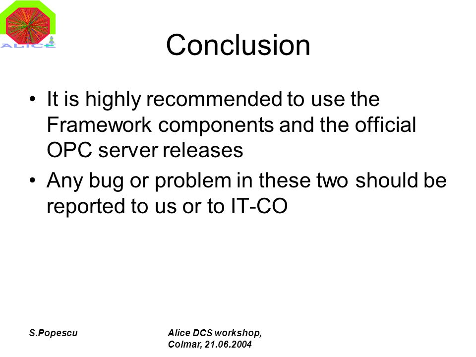 S.PopescuAlice DCS workshop, Colmar, 21.06.2004 Conclusion It is highly recommended to use the Framework components and the official OPC server releases Any bug or problem in these two should be reported to us or to IT-CO