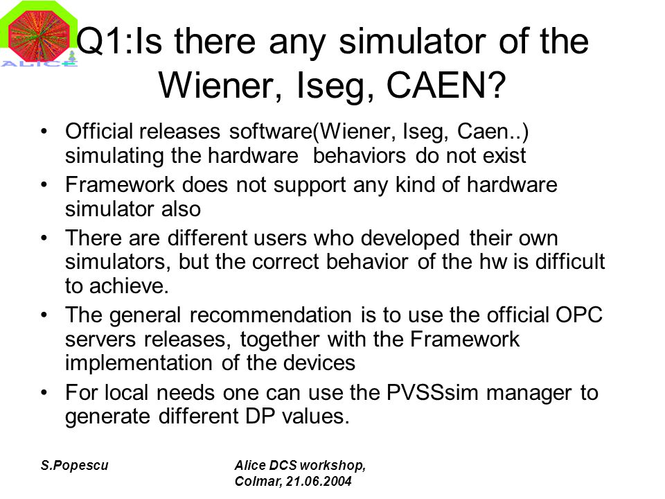 S.PopescuAlice DCS workshop, Colmar, 21.06.2004 Q7: SPD  Elmb, Wiener problems(1) Elmb fake problems – Elmb ADC operational panel is there to make possible changes during the operation –Changes in settings are preferably to be saved in the RAM and not in the EEPROM –One can write in EEPROM maximum 10000 times, but one should not exaggerate –One should not configure the EEPROM in the [init] section of the OPCCanServer.cfg file