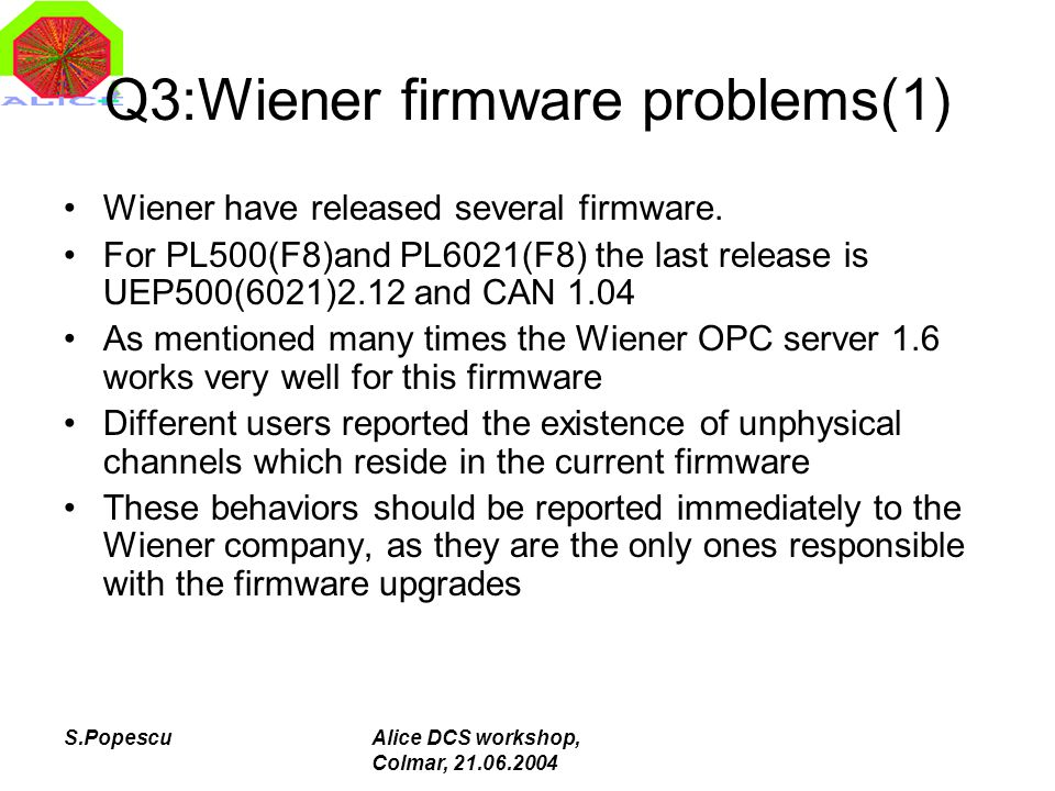 S.PopescuAlice DCS workshop, Colmar, 21.06.2004 Q3:Wiener firmware problems(1) Wiener have released several firmware. For PL500(F8)and PL6021(F8) the