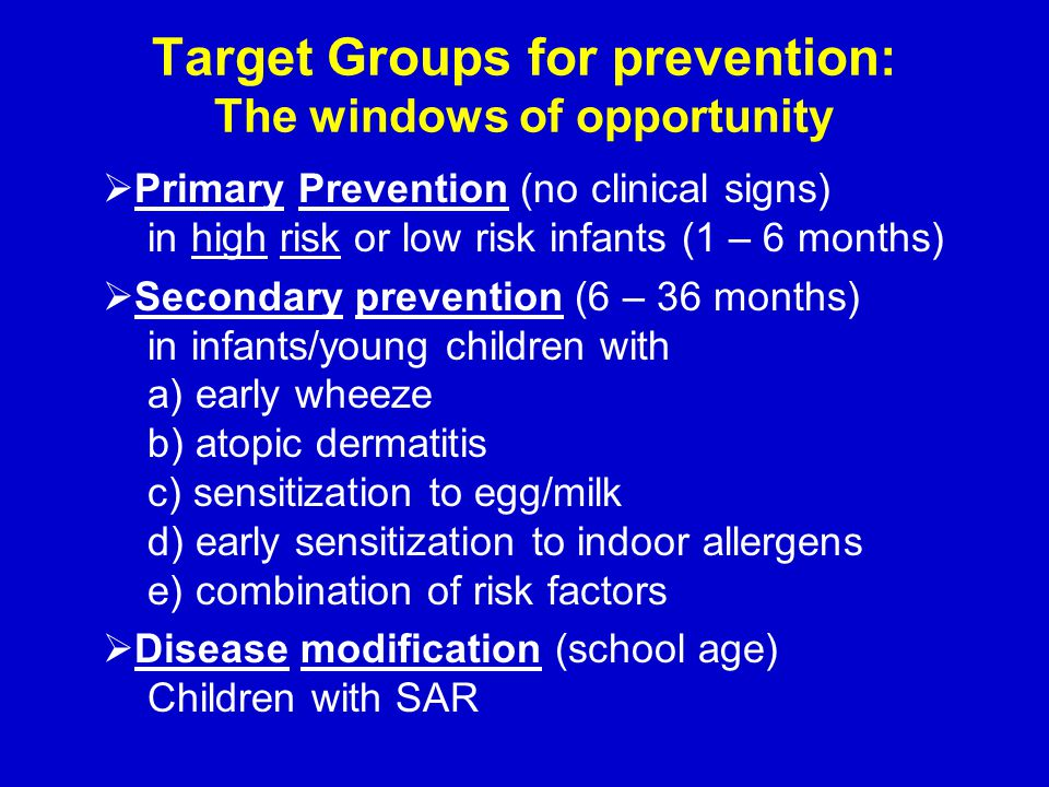 Target Groups for prevention: The windows of opportunity  Primary Prevention (no clinical signs) in high risk or low risk infants (1 – 6 months)  Secondary prevention (6 – 36 months) in infants/young children with a) early wheeze b) atopic dermatitis c) sensitization to egg/milk d) early sensitization to indoor allergens e) combination of risk factors  Disease modification (school age) Children with SAR