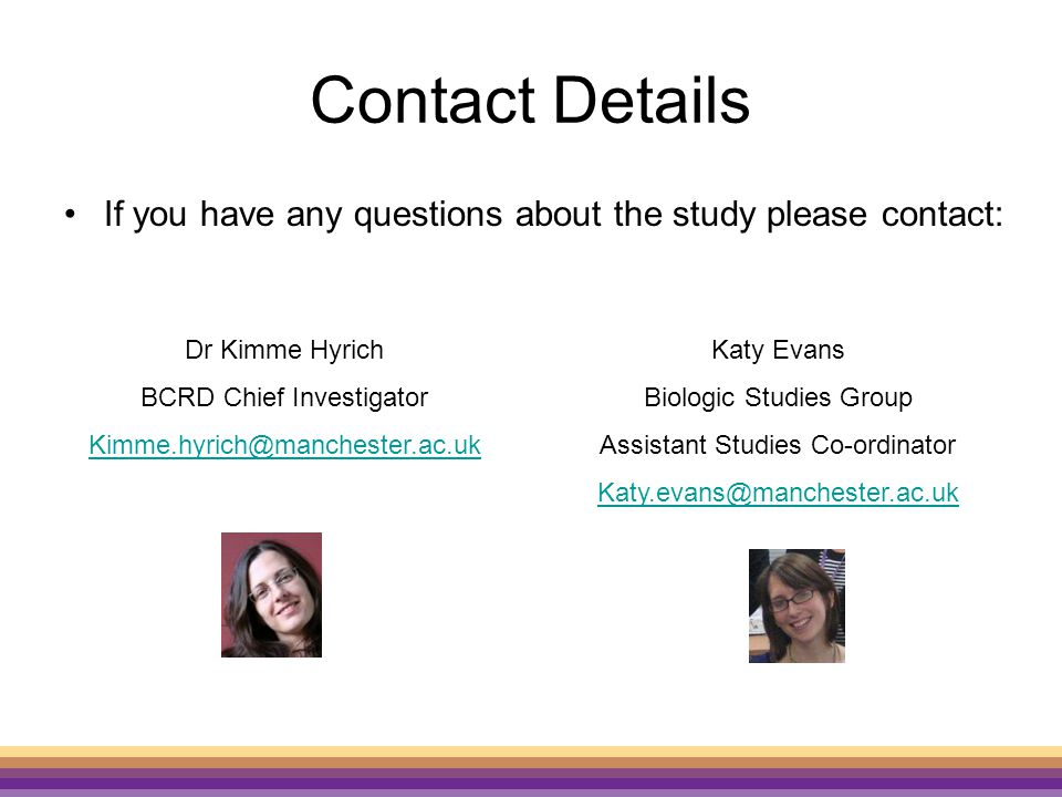 Contact Details If you have any questions about the study please contact: Dr Kimme Hyrich BCRD Chief Investigator Kimme.hyrich@manchester.ac.uk Katy Evans Biologic Studies Group Assistant Studies Co-ordinator Katy.evans@manchester.ac.uk