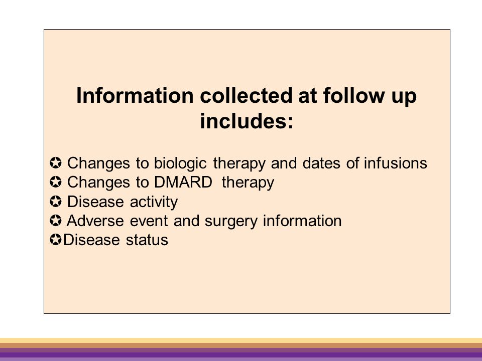 Information collected at follow up includes:  Changes to biologic therapy and dates of infusions  Changes to DMARD therapy  Disease activity  Adverse event and surgery information  Disease status