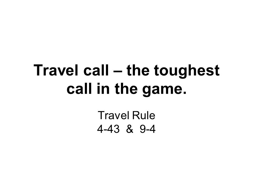 Travel call – the toughest call in the game. Travel Rule 4-43 & 9-4