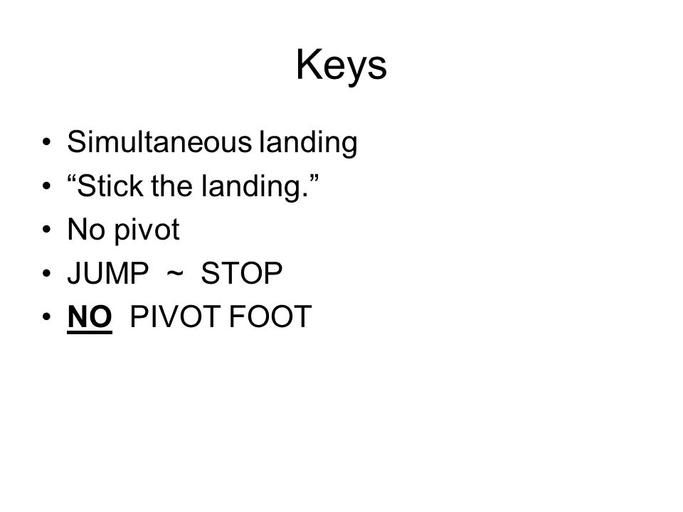 Keys Simultaneous landing Stick the landing. No pivot JUMP ~ STOP NO PIVOT FOOT