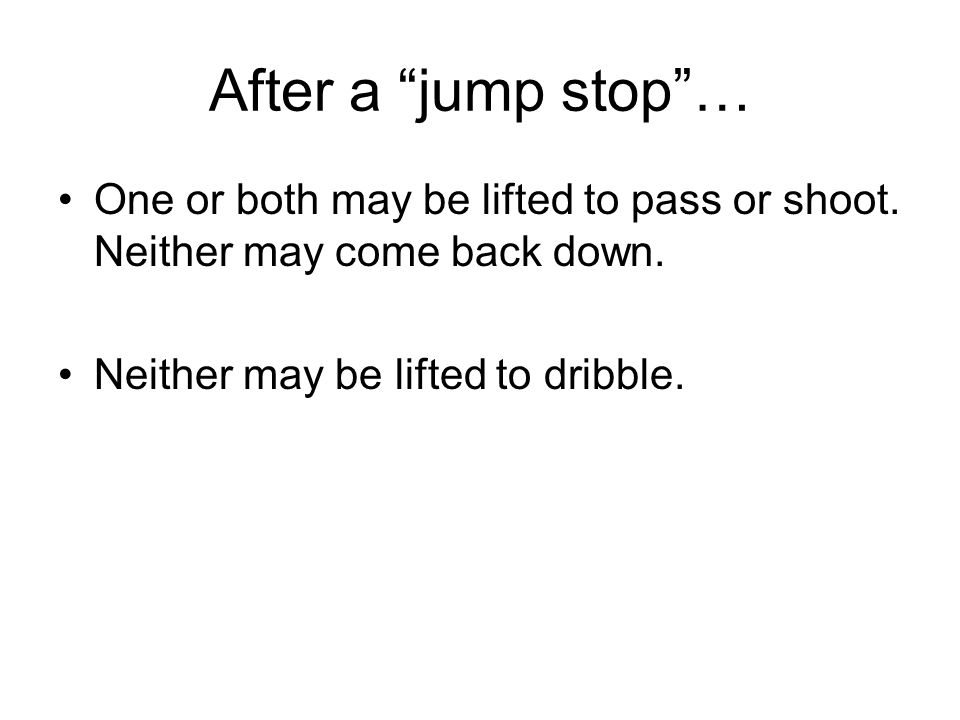 "After a ""jump stop""… One or both may be lifted to pass or shoot. Neither may come back down. Neither may be lifted to dribble."