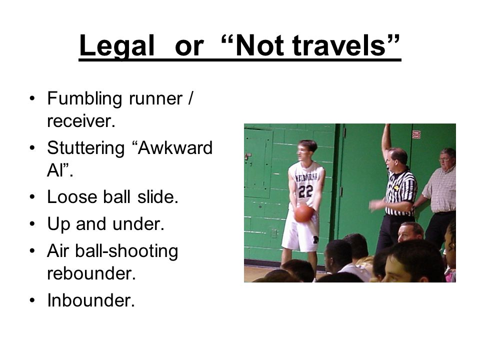"Legal or ""Not travels"" Fumbling runner / receiver. Stuttering ""Awkward Al"". Loose ball slide. Up and under. Air ball-shooting rebounder. Inbounder."