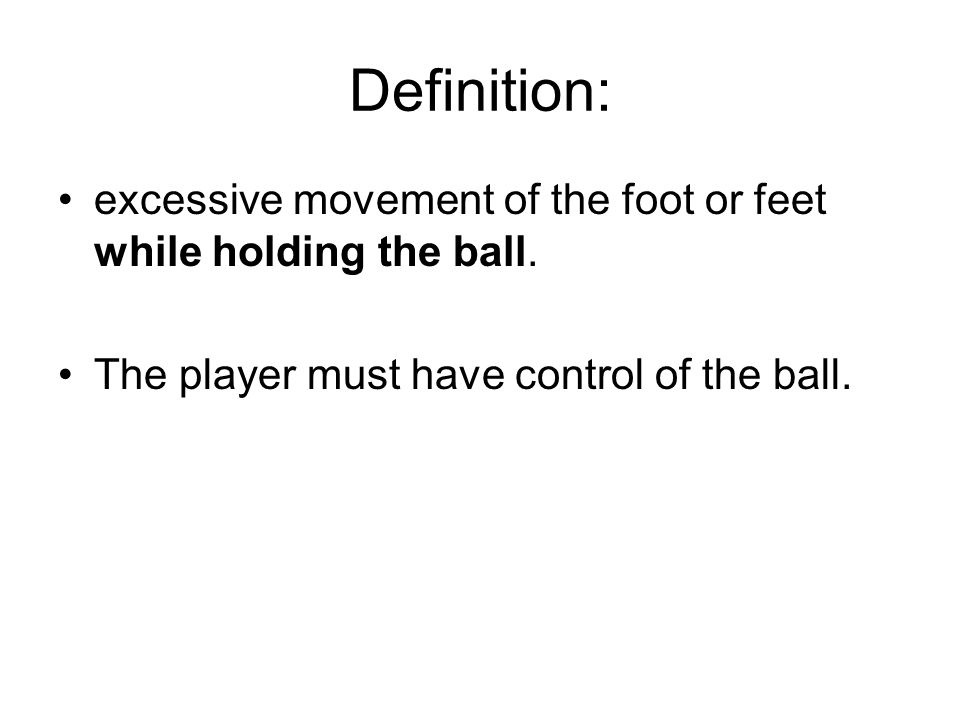 Definition: excessive movement of the foot or feet while holding the ball. The player must have control of the ball.