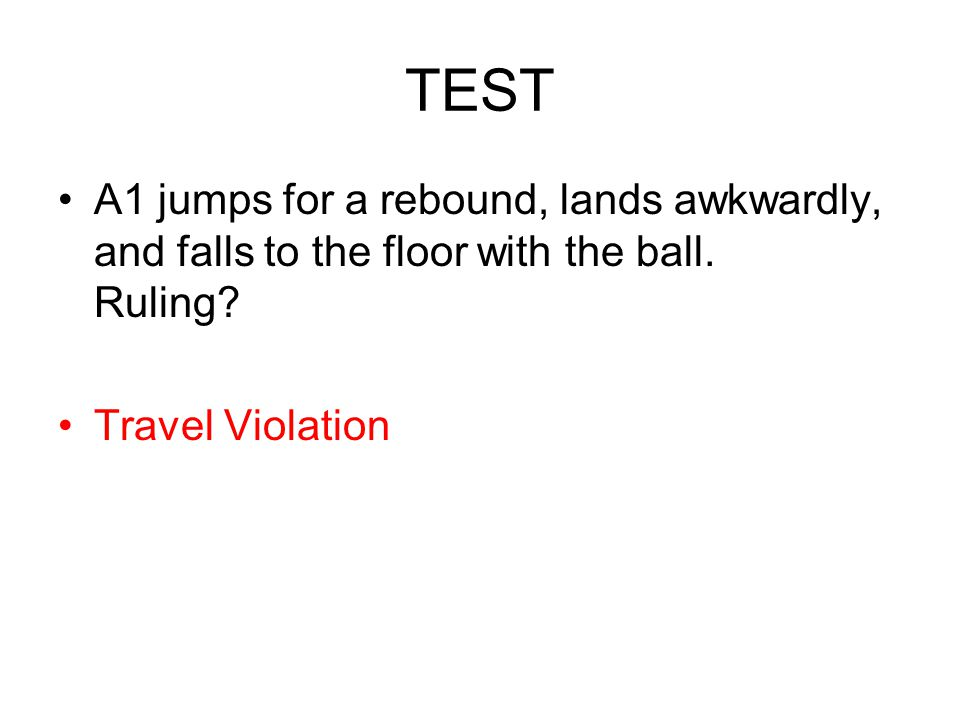 TEST A1 jumps for a rebound, lands awkwardly, and falls to the floor with the ball. Ruling? Travel Violation