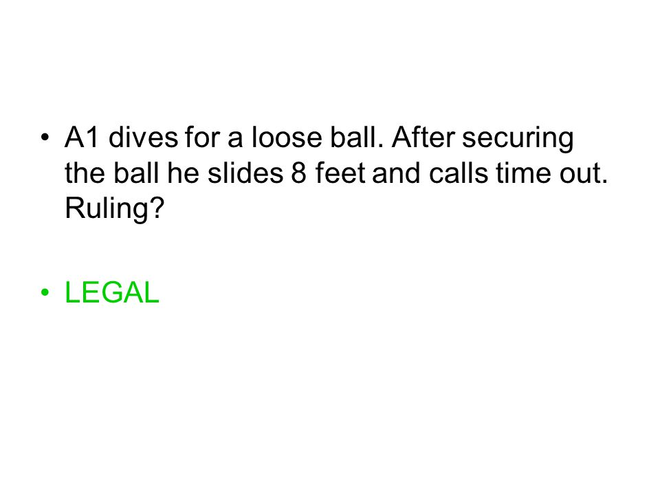 A1 dives for a loose ball. After securing the ball he slides 8 feet and calls time out. Ruling? LEGAL