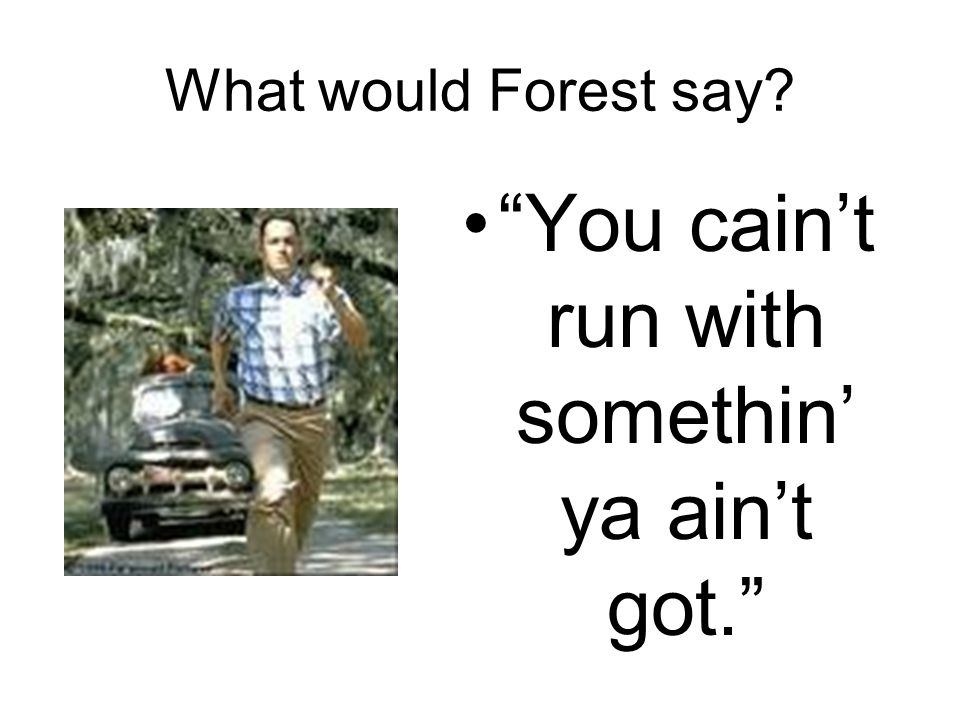 "What would Forest say? ""You cain't run with somethin' ya ain't got."""
