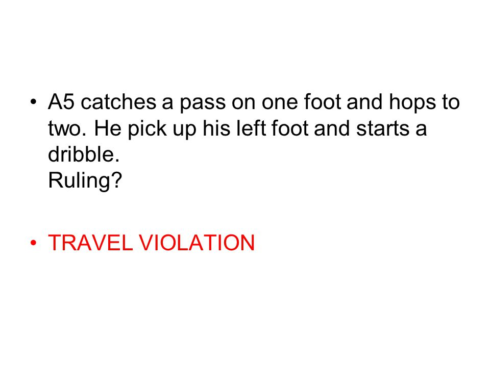 A5 catches a pass on one foot and hops to two. He pick up his left foot and starts a dribble. Ruling? TRAVEL VIOLATION