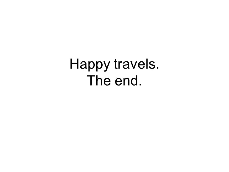 Happy travels. The end.