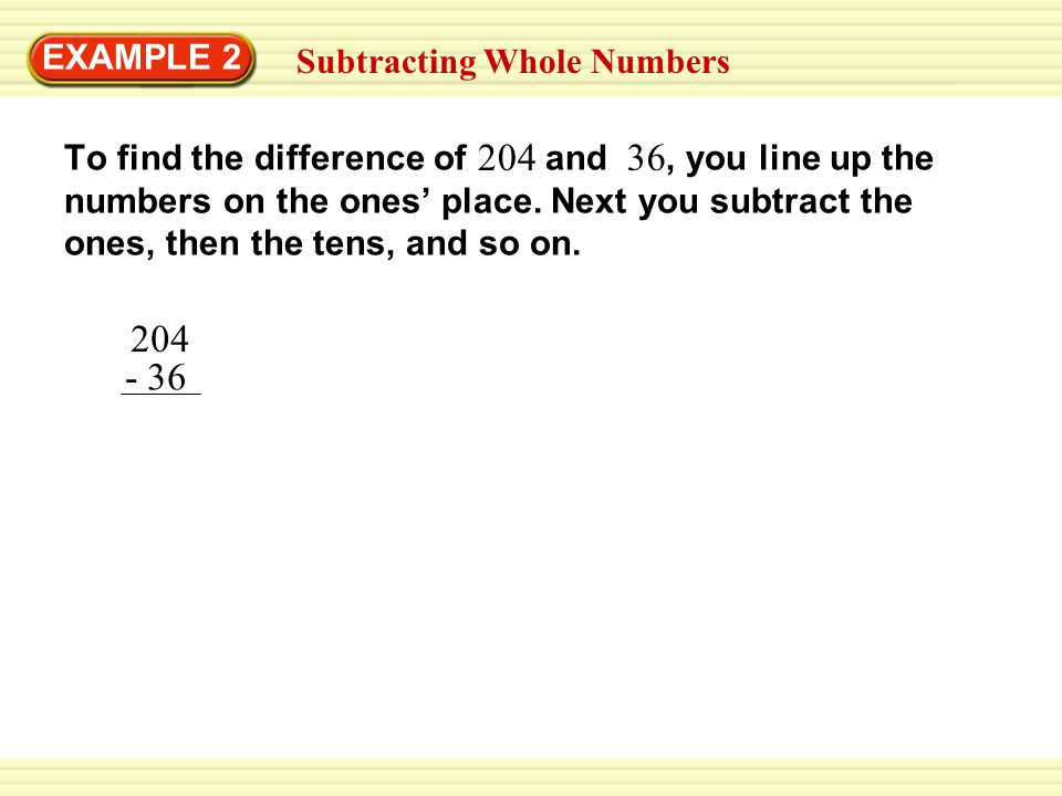 EXAMPLE 2 Subtracting Whole Numbers 204 - 36 To find the difference of and, you line up the numbers on the ones' place.