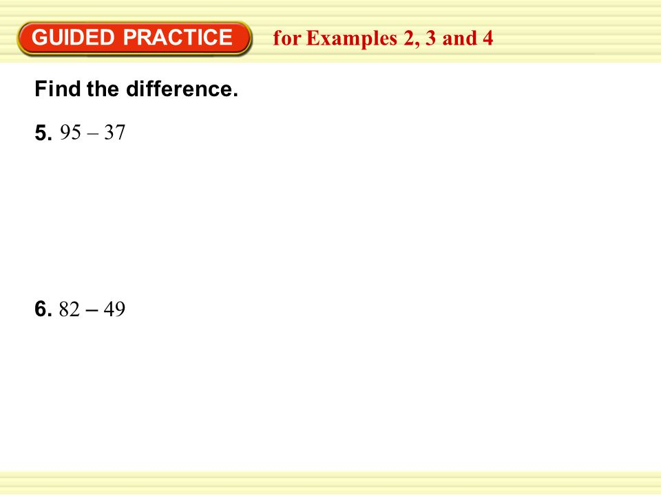 GUIDED PRACTICE Find the difference. 5. for Examples 2, 3 and 4 95 – 37 6. 82 – 49